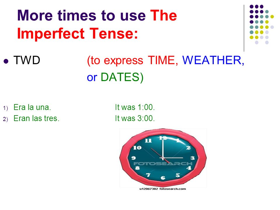 More times to use The Imperfect Tense: TWD(to express TIME, WEATHER, or DATES) 1) Era la una.It was 1:00. 2) Eran las tres.It was 3:00.