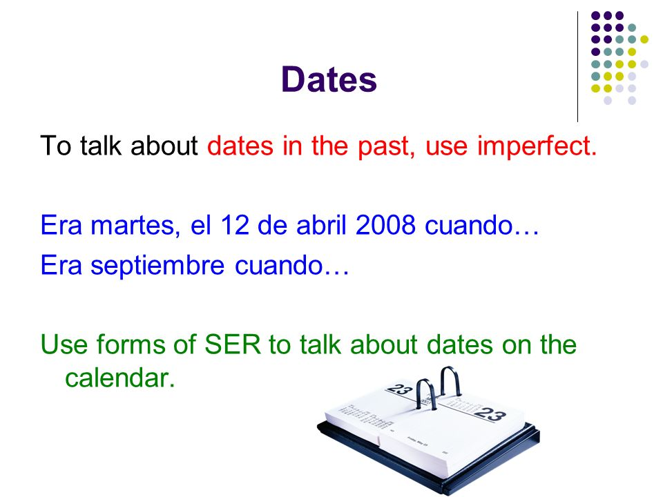 Dates To talk about dates in the past, use imperfect. Era martes, el 12 de abril 2008 cuando… Era septiembre cuando… Use forms of SER to talk about da