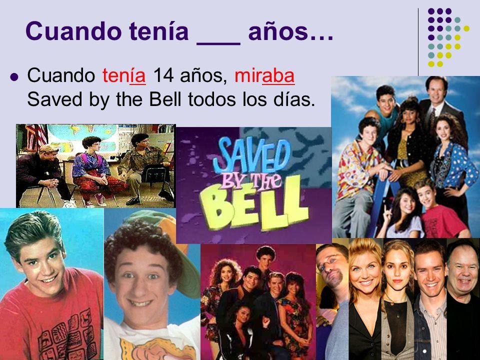 Cuando tenía ___ años… Cuando tenía 14 años, miraba Saved by the Bell todos los días.