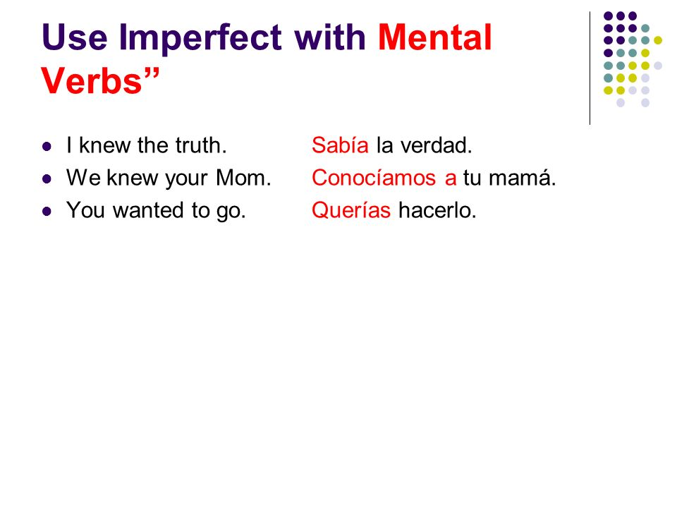Use Imperfect with Mental Verbs I knew the truth.Sabía la verdad.