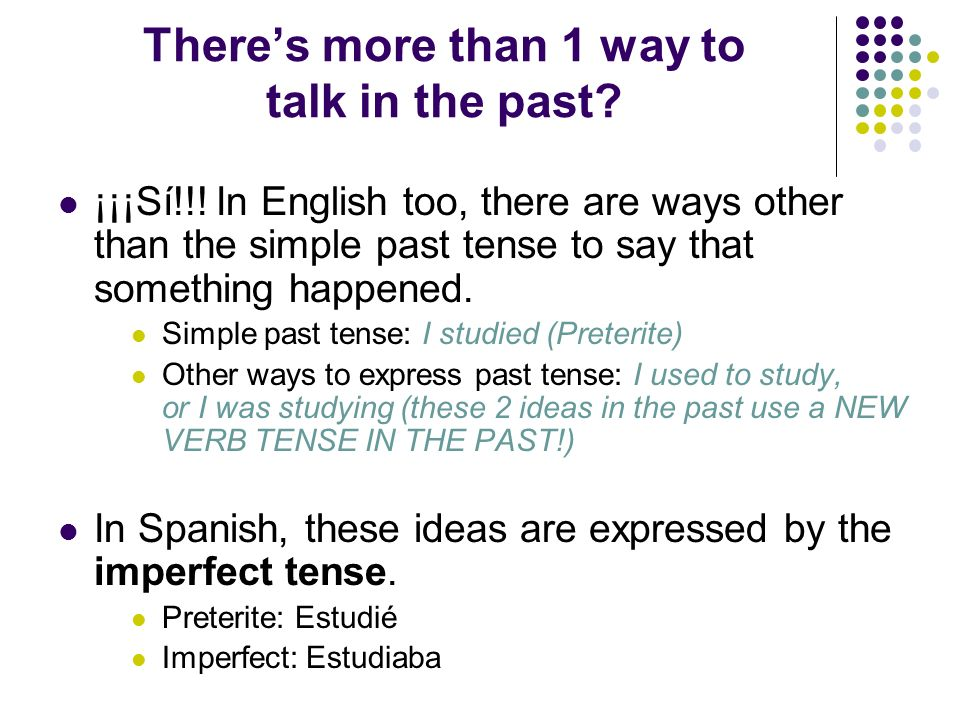 Theres more than 1 way to talk in the past? ¡¡¡Sí!!! In English too, there are ways other than the simple past tense to say that something happened. S