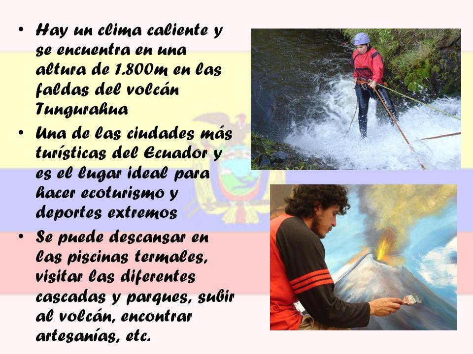 Hay un clima caliente y se encuentra en una altura de 1.800m en las faldas del volcán Tungurahua Una de las ciudades más turísticas del Ecuador y es e