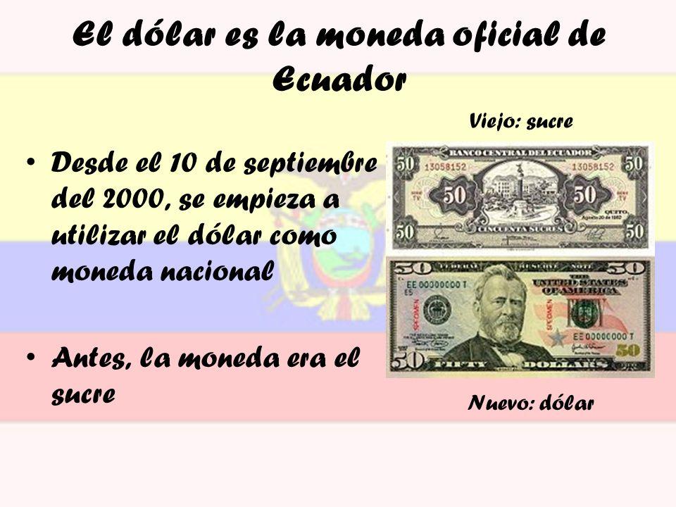 El dólar es la moneda oficial de Ecuador Desde el 10 de septiembre del 2000, se empieza a utilizar el dólar como moneda nacional Antes, la moneda era