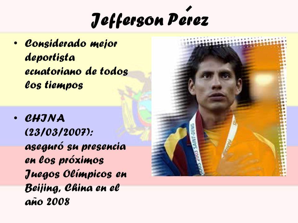 Jefferson Perez Considerado mejor deportista ecuatoriano de todos los tiempos CHINA (23/03/2007): aseguró su presencia en los próximos Juegos Olímpico