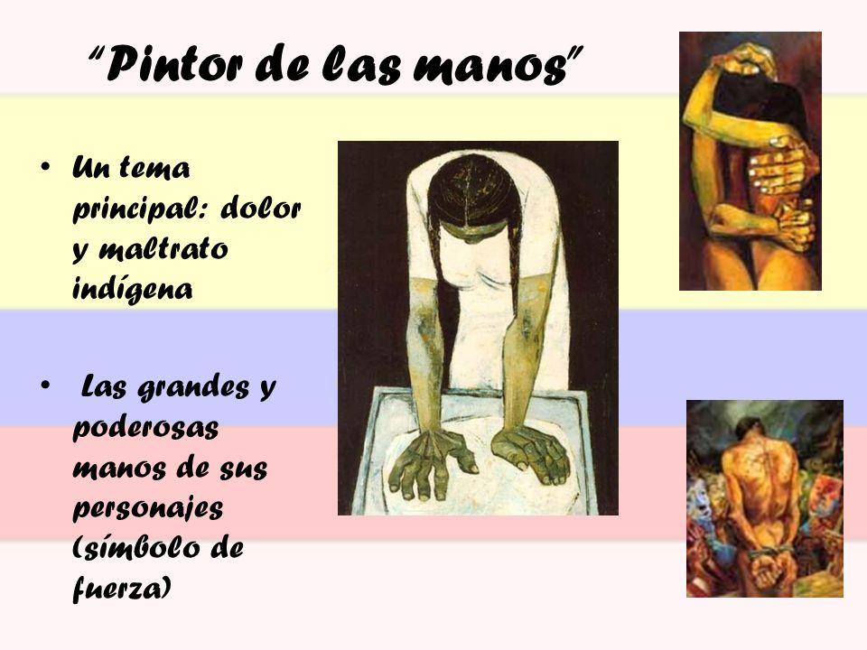 Un tema principal: dolor y maltrato indígena Las grandes y poderosas manos de sus personajes (símbolo de fuerza) Pintor de las manos