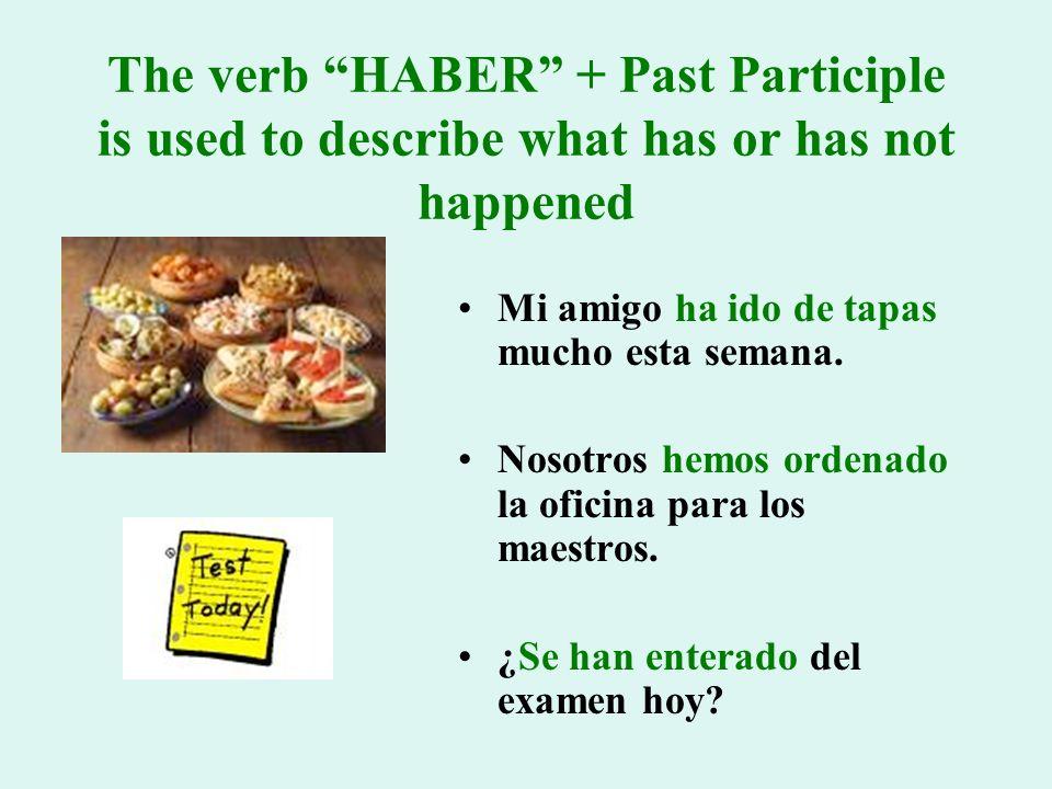The verb HABER + Past Participle is used to describe what has or has not happened Mi amigo ha ido de tapas mucho esta semana.