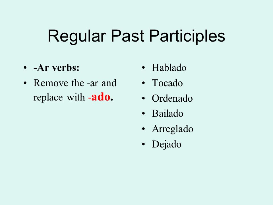 Regular Past Participles -Ar verbs: Remove the -ar and replace with - ado.