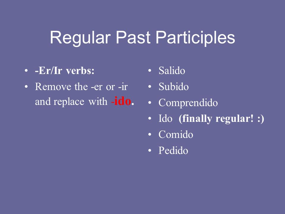 Regular Past Participles -Er/Ir verbs: Remove the -er or -ir and replace with - ido.