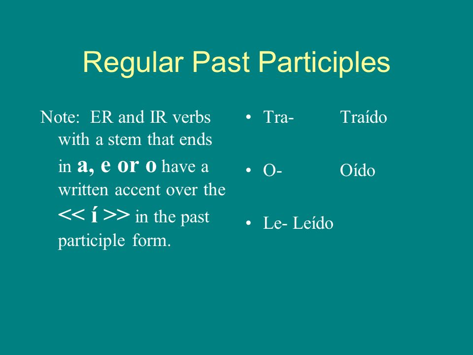 Regular Past Participles -Er/Ir verbs: Remove the -er or -ir and replace with - ido. Salido Subido Comprendido Ido (finally regular! :) Comido Pedido