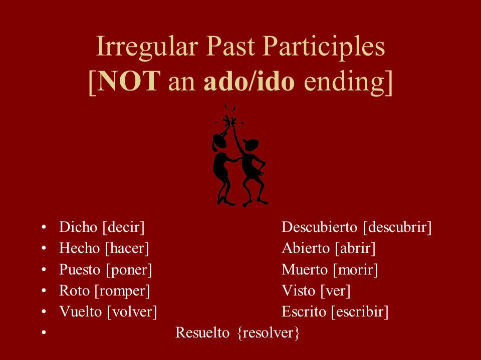 Irregular Past Participles [NOT an ado/ido ending] Dicho [decir]Descubierto [descubrir] Hecho [hacer]Abierto [abrir] Puesto [poner]Muerto [morir] Roto [romper]Visto [ver] Vuelto [volver]Escrito [escribir] Resuelto {resolver}