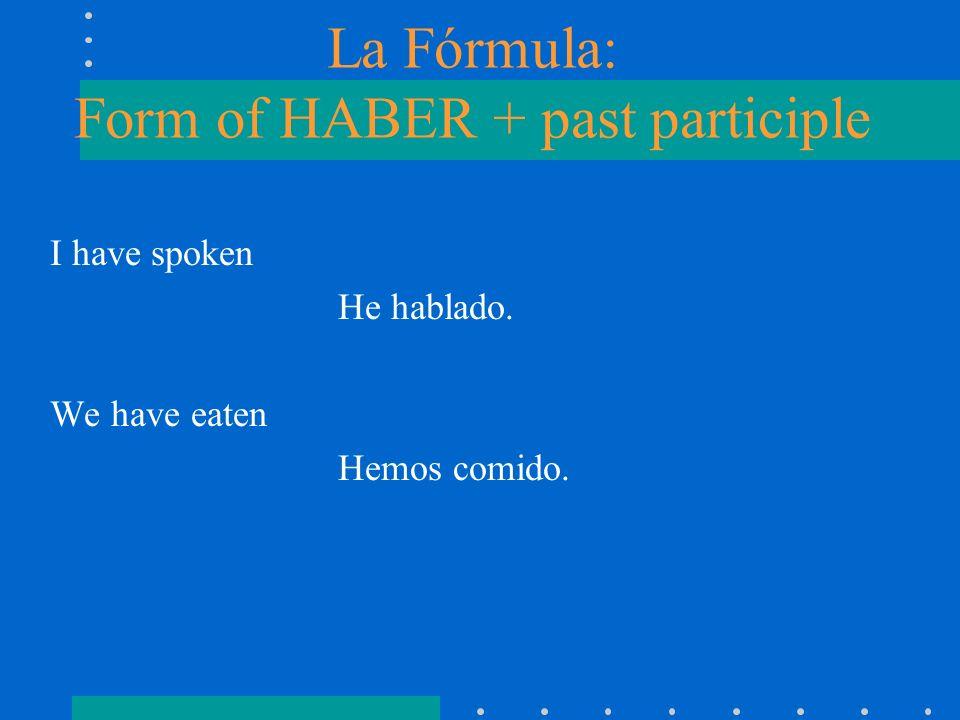 La Fórmula: Form of HABER + past participle I have spoken He hablado. We have eaten Hemos comido.