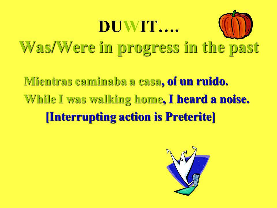 Was/Were in progress in the past DUWIT…. Was/Were in progress in the past Mientras caminaba a casa, oí un ruido. While I was walking home, I heard a n
