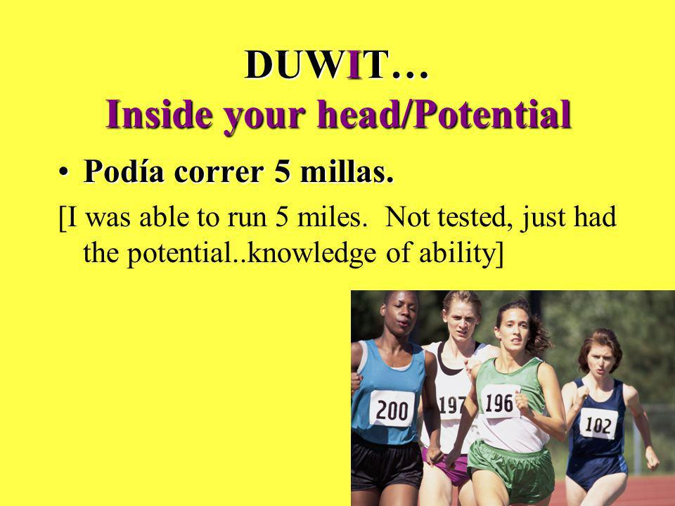 DUWIT… Inside your head/Potential Podía correr 5 millas.Podía correr 5 millas. [I was able to run 5 miles. Not tested, just had the potential..knowled