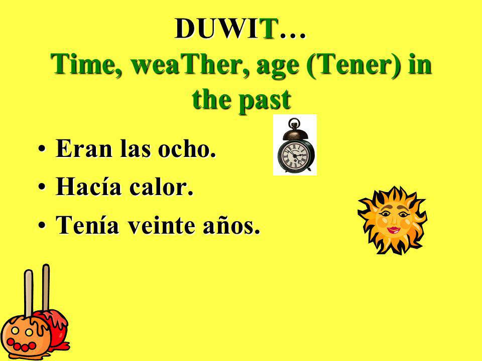 DUWIT… Time, weaTher, age (Tener) in the past Eran las ocho.Eran las ocho.