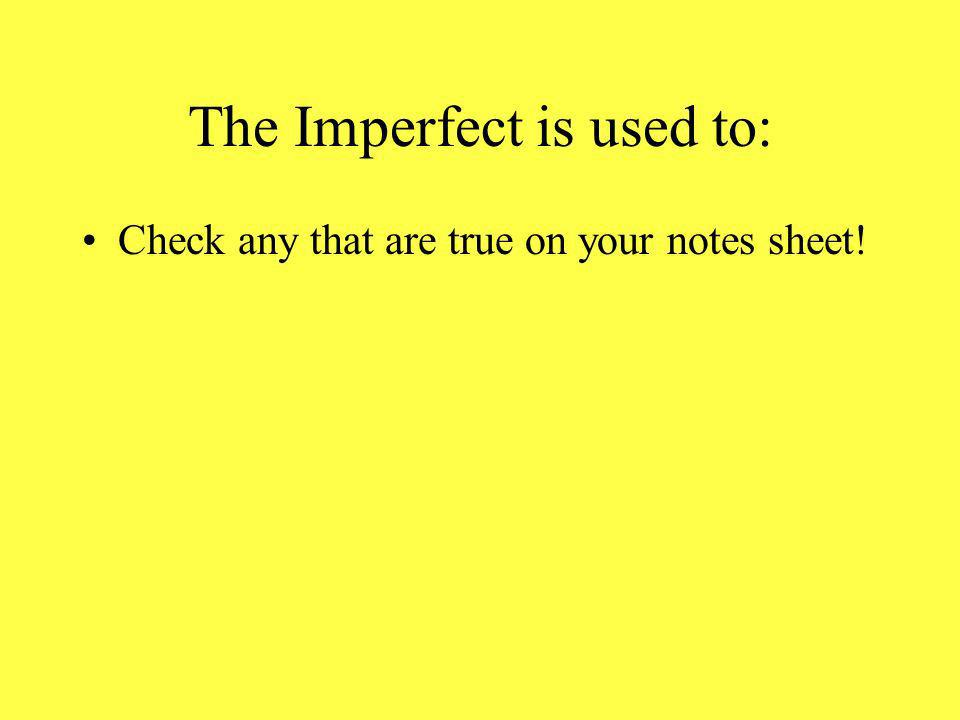 The Imperfect is used to: Check any that are true on your notes sheet!