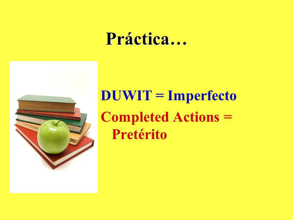 Práctica… DUWIT = Imperfecto Completed Actions = Pretérito