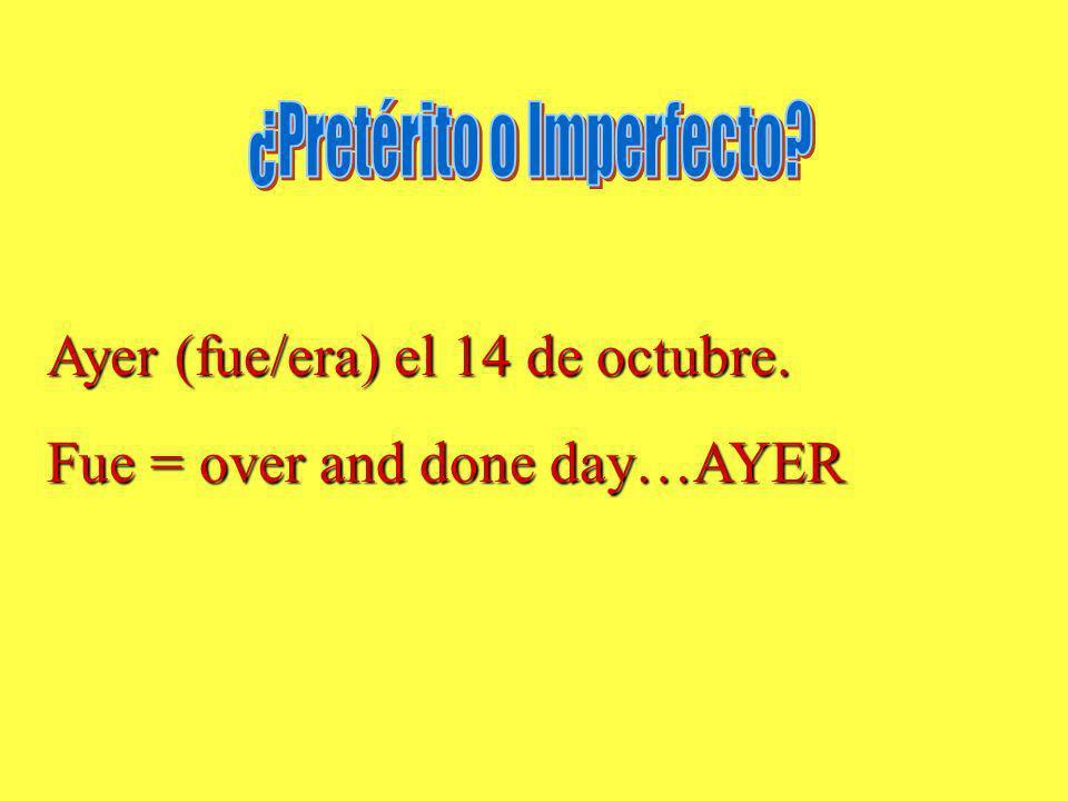Ayer (fue/era) el 14 de octubre. Fue = over and done day…AYER