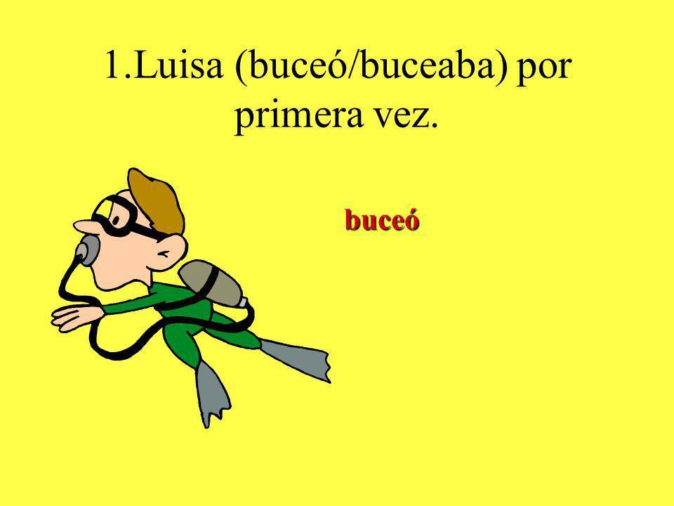 1.Luisa (buceó/buceaba) por primera vez. buceó