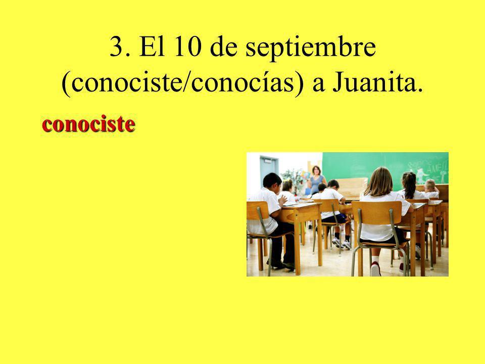3. El 10 de septiembre (conociste/conocías) a Juanita. conociste