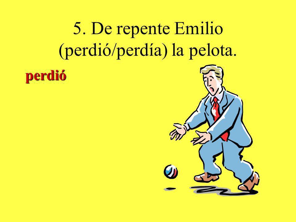 5. De repente Emilio (perdió/perdía) la pelota. perdió