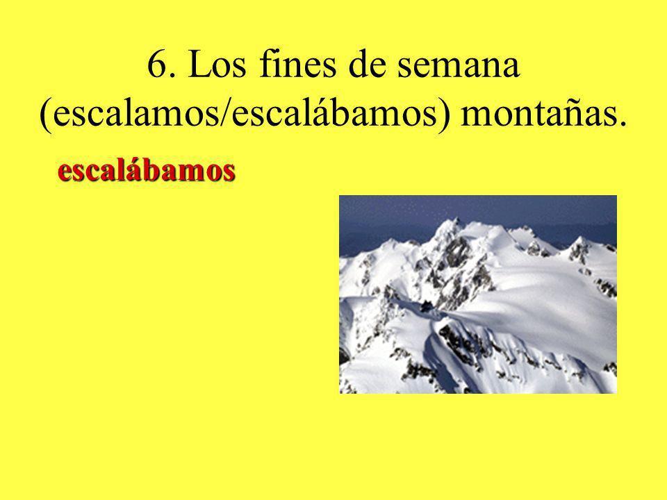 6. Los fines de semana (escalamos/escalábamos) montañas. escalábamos