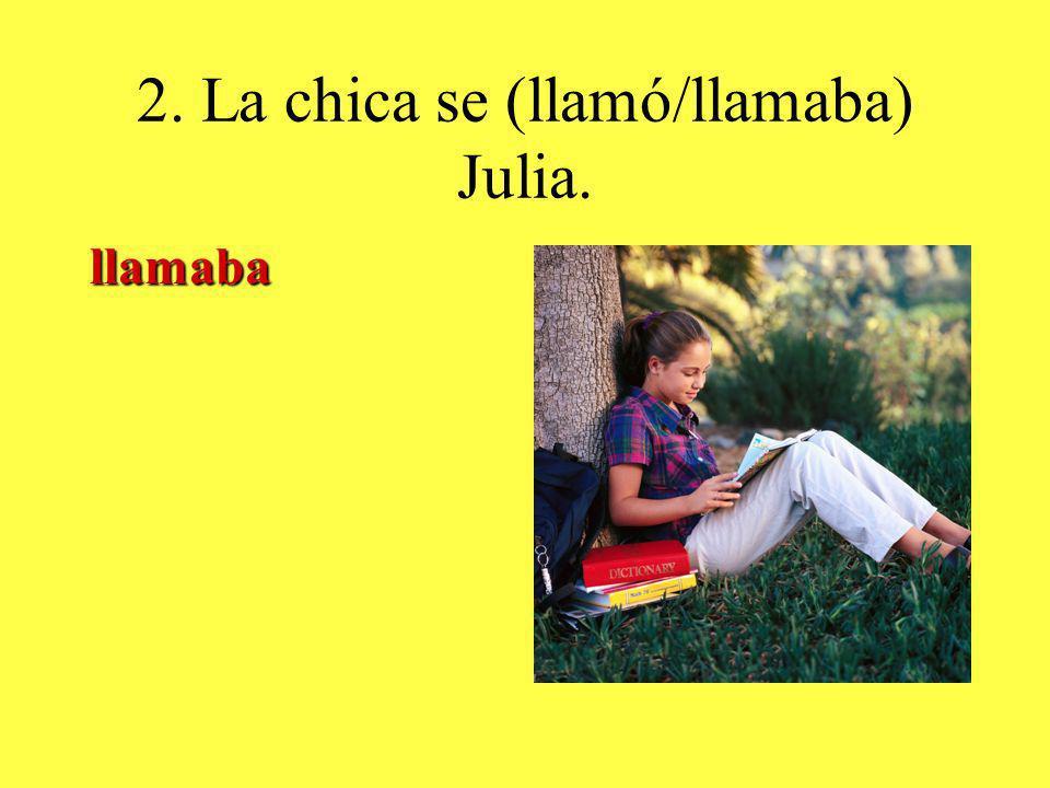 2. La chica se (llamó/llamaba) Julia. llamaba