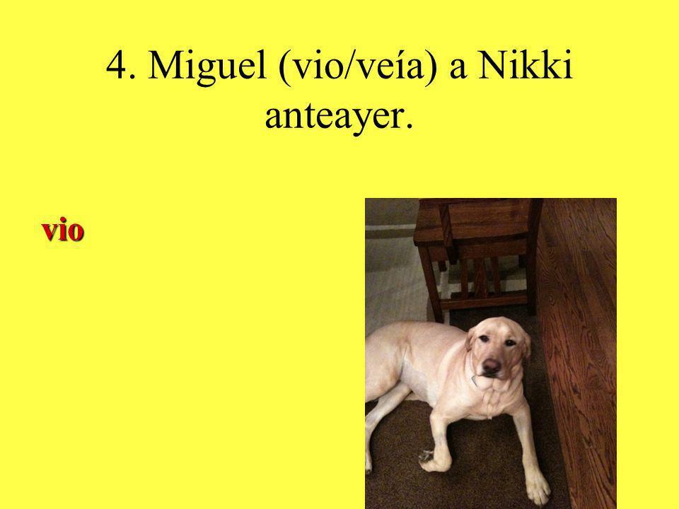 4. Miguel (vio/veía) a Nikki anteayer. vio