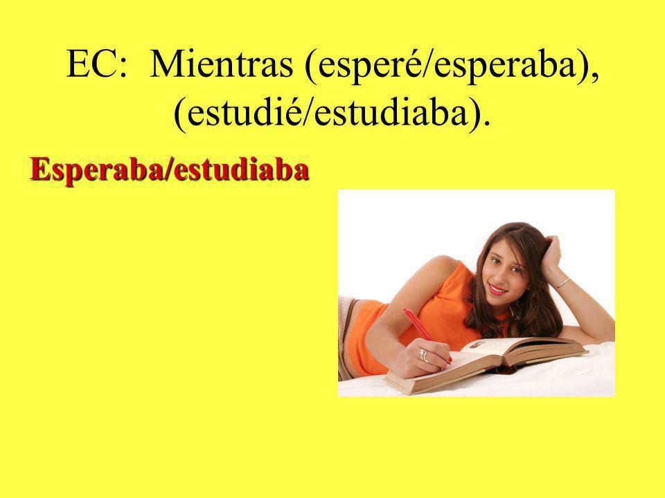 EC: Mientras (esperé/esperaba), (estudié/estudiaba). Esperaba/estudiaba