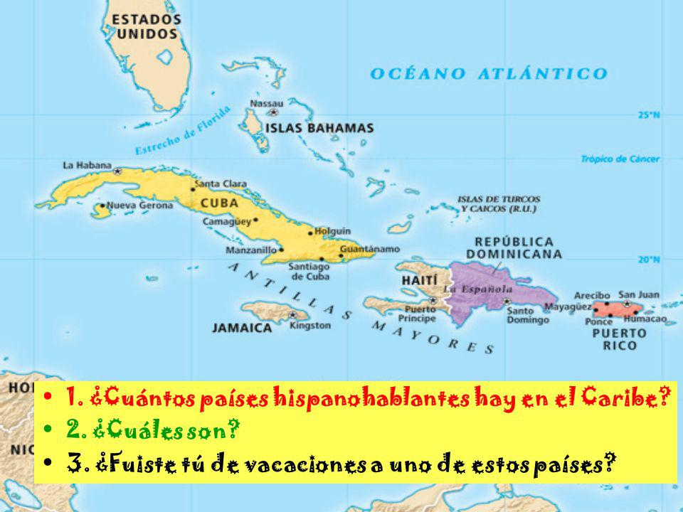 1. ¿Cuántos países hispanohablantes hay en el Caribe? 2. ¿Cuáles son? 3. ¿Fuiste tú de vacaciones a uno de estos países?