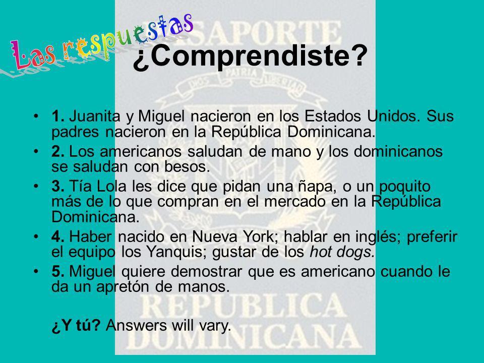 1. Juanita y Miguel nacieron en los Estados Unidos. Sus padres nacieron en la República Dominicana. 2. Los americanos saludan de mano y los dominicano