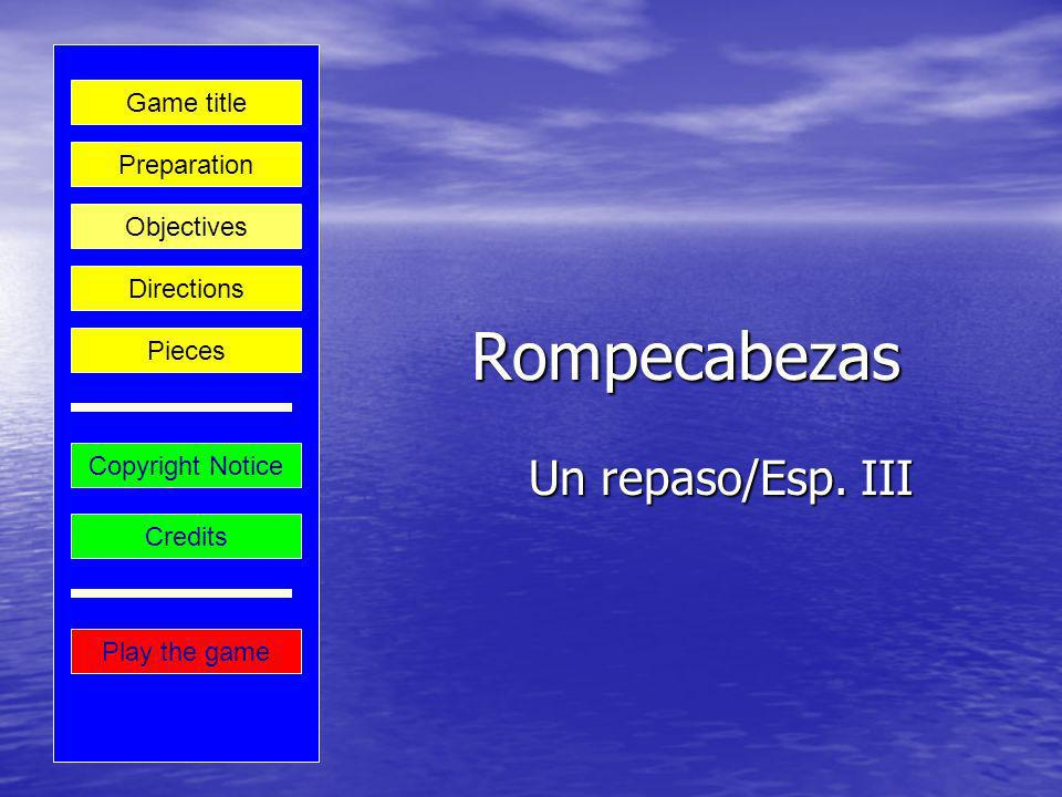 Rompecabezas Un repaso/Esp. III Play the game Preparation Game title Credits Copyright Notice Directions Objectives Pieces
