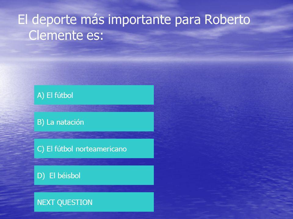 El deporte más importante para Roberto Clemente es: A) El fútbol B) La natación C) El fútbol norteamericano D) El béisbol NEXT QUESTION