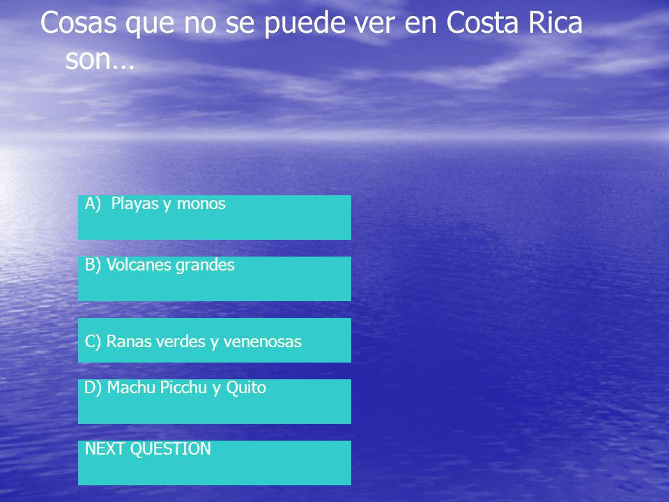 Cosas que no se puede ver en Costa Rica son… A) Playas y monos B) Volcanes grandes C) Ranas verdes y venenosas D) Machu Picchu y Quito NEXT QUESTION