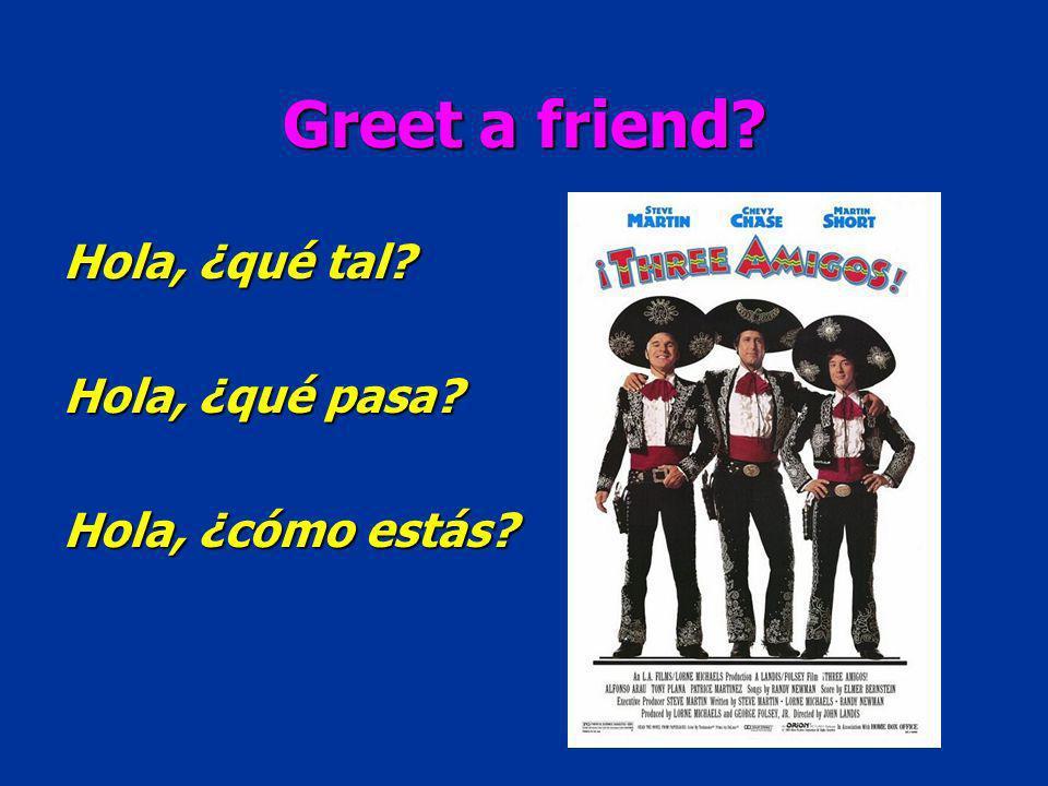 Greet a friend? Hola, ¿qué tal? Hola, ¿qué pasa? Hola, ¿cómo estás?