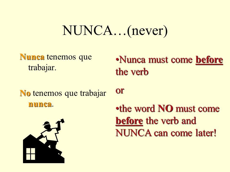 NUNCA…(never) Nunca Nunca tenemos que trabajar.No nunca No tenemos que trabajar nunca.