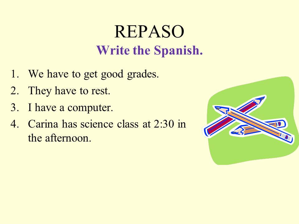 REPASO Write the Spanish.1.We have to get good grades.