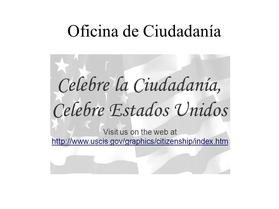 Oficina de Ciudadanía Celebre la Ciudadanía, Celebre Estados Unidos Visit us on the web at http://www.uscis.gov/graphics/citizenship/index.htm