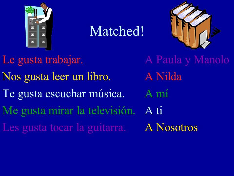 Matched! Le gusta trabajar. Nos gusta leer un libro. Te gusta escuchar música. Me gusta mirar la televisión. Les gusta tocar la guitarra. A Paula y Ma