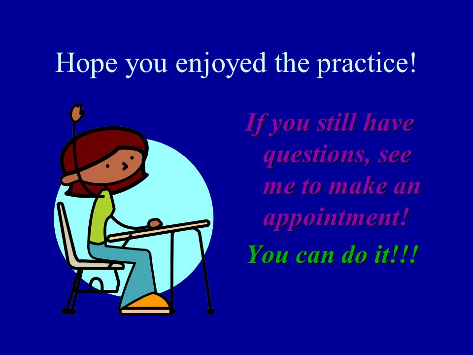 Hope you enjoyed the practice! If you still have questions, see me to make an appointment! You can do it!!!