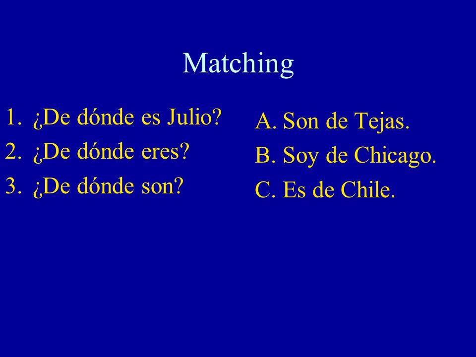 Matching 1.¿De dónde es Julio? 2.¿De dónde eres? 3.¿De dónde son? A.Son de Tejas. B.Soy de Chicago. C.Es de Chile.