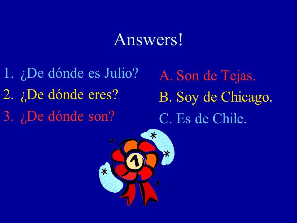 Answers! 1.¿De dónde es Julio? 2.¿De dónde eres? 3.¿De dónde son? A.Son de Tejas. B.Soy de Chicago. C.Es de Chile.