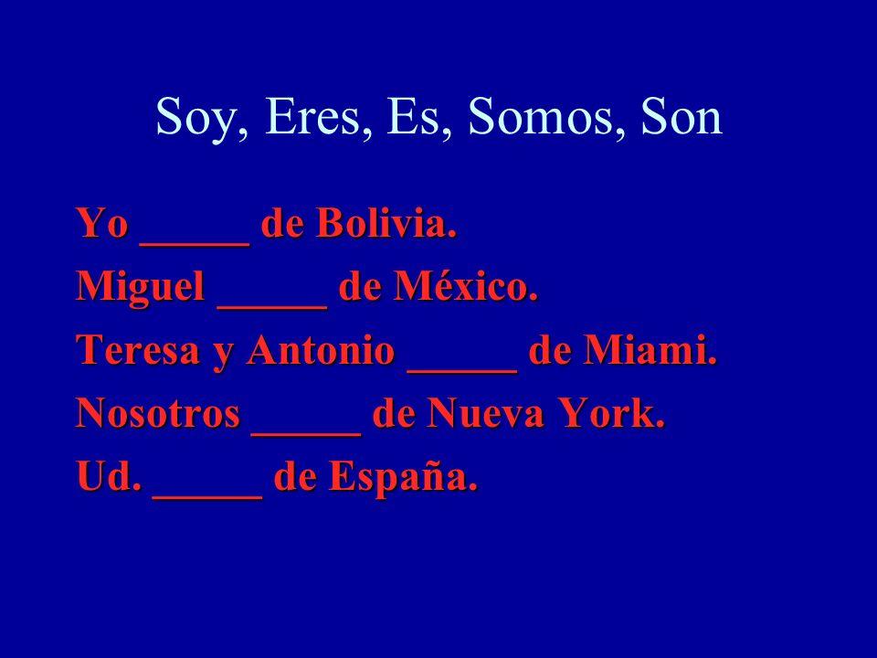 Soy, Eres, Es, Somos, Son Yo _____ de Bolivia. Miguel _____ de México. Teresa y Antonio _____ de Miami. Nosotros _____ de Nueva York. Ud. _____ de Esp