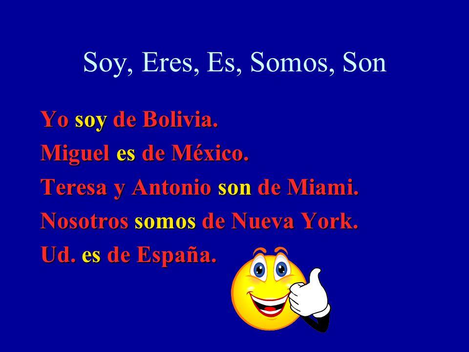 Soy, Eres, Es, Somos, Son Yo soy de Bolivia. Miguel es de México. Teresa y Antonio son de Miami. Nosotros somos de Nueva York. Ud. es de España.