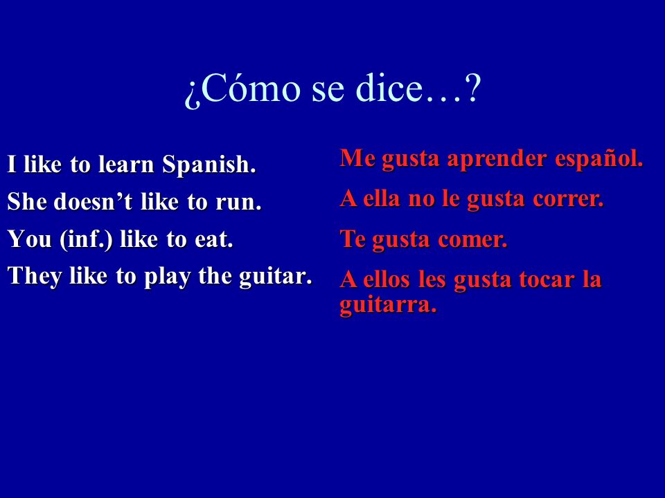 ¿Cómo se dice…? I like to learn Spanish. She doesnt like to run. You (inf.) like to eat. They like to play the guitar. Me gusta aprender español. A el