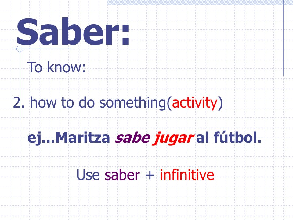 Saber: To know: 2.how to do something(activity) ej...Maritza sabe jugar al fútbol.