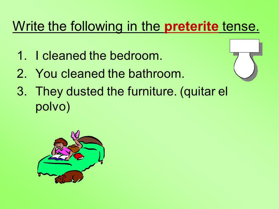 Write the following in the preterite tense. 1.I cleaned the bedroom. 2.You cleaned the bathroom. 3.They dusted the furniture. (quitar el polvo)