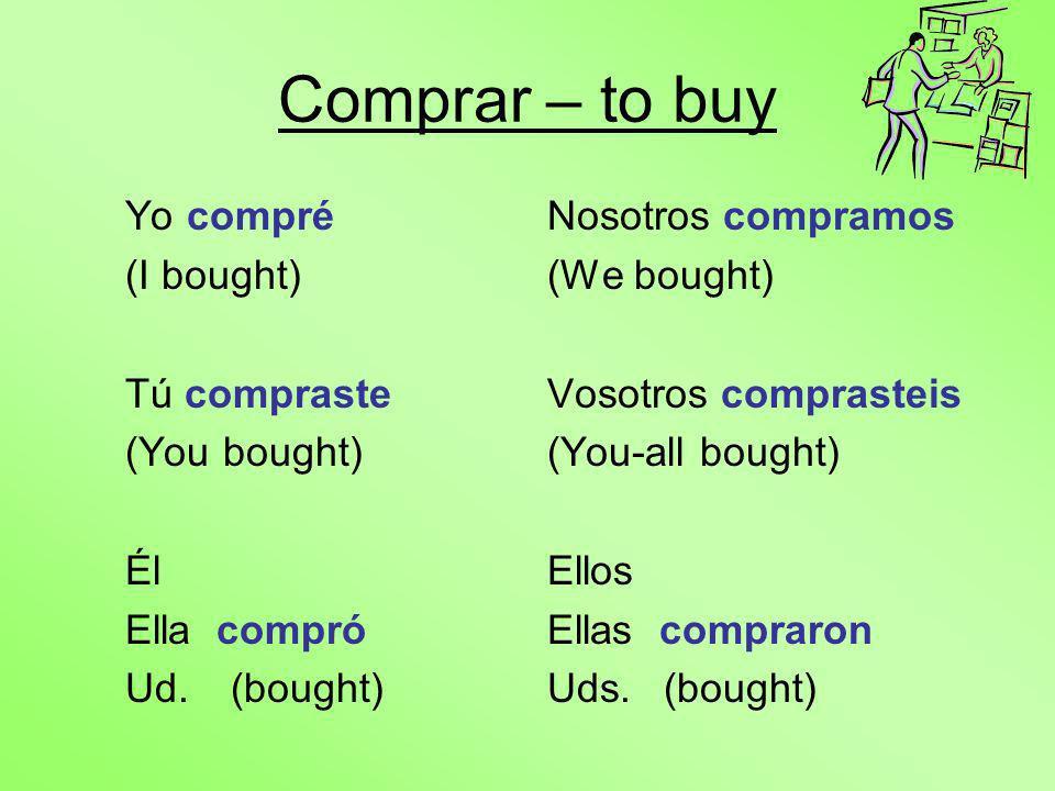 Comprar – to buy Yo compré (I bought) Tú compraste (You bought) Él Ella compró Ud.(bought) Nosotros compramos (We bought) Vosotros comprasteis (You-all bought) Ellos Ellas compraron Uds.