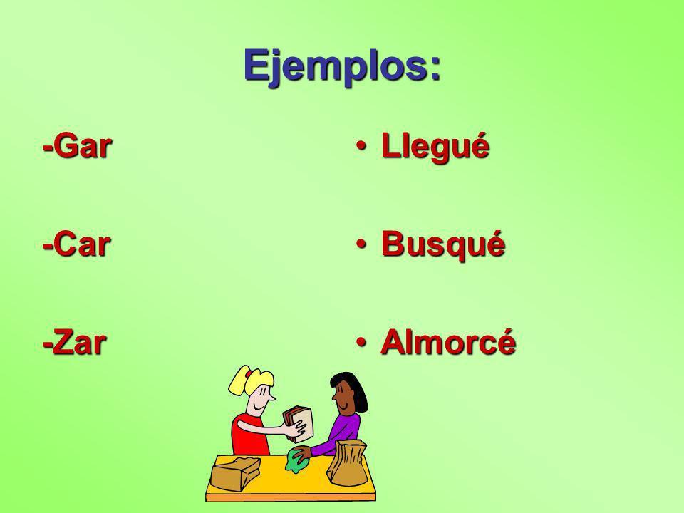 Ejemplos: -Gar-Car-Zar LleguéLlegué BusquéBusqué AlmorcéAlmorcé
