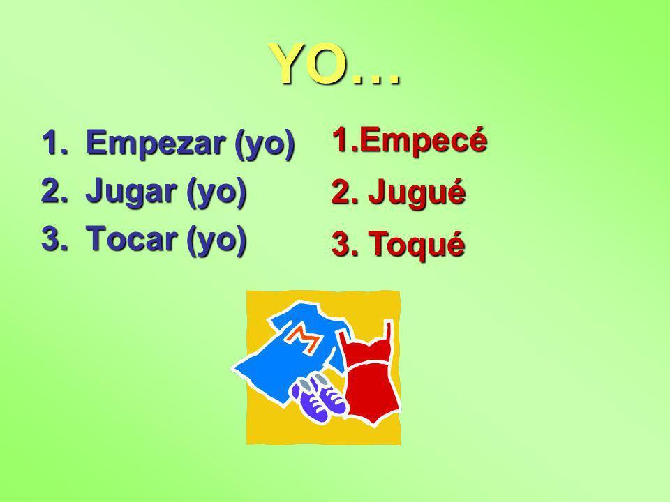 YO… 1.Empezar (yo) 2.Jugar (yo) 3.Tocar (yo) 1.Empecé 2. Jugué 3. Toqué