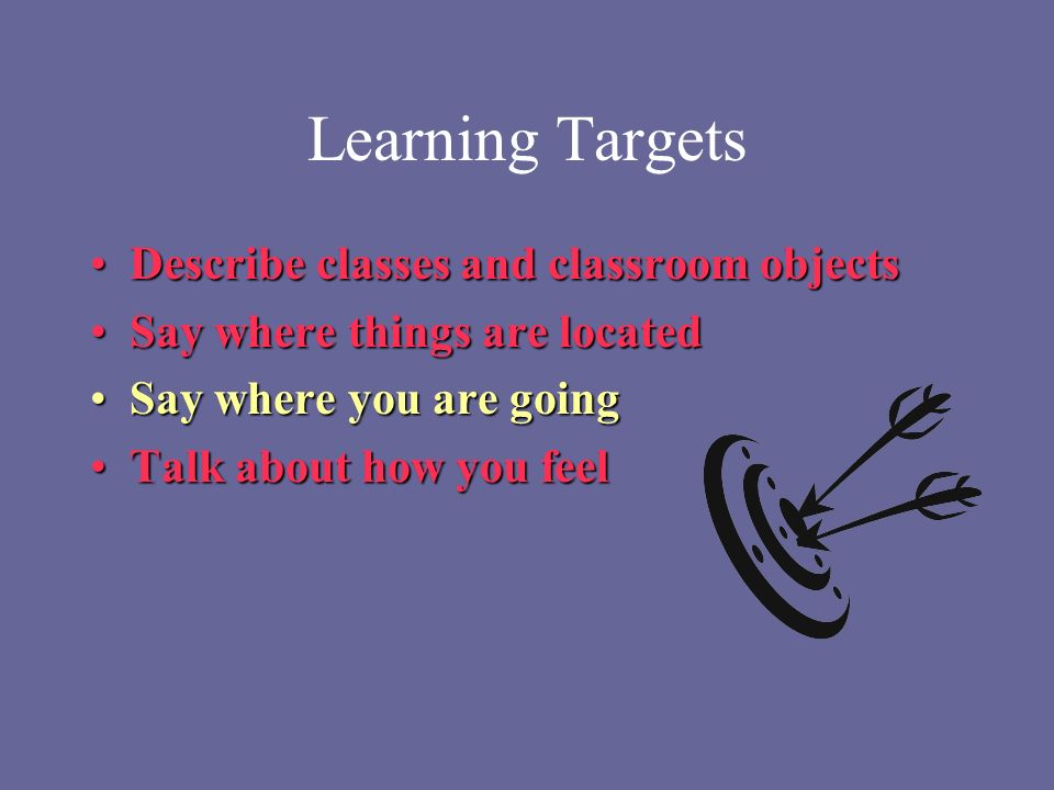 Learning Targets Describe classes and classroom objectsDescribe classes and classroom objects Say where things are locatedSay where things are located Say where you are goingSay where you are going Talk about how you feelTalk about how you feel